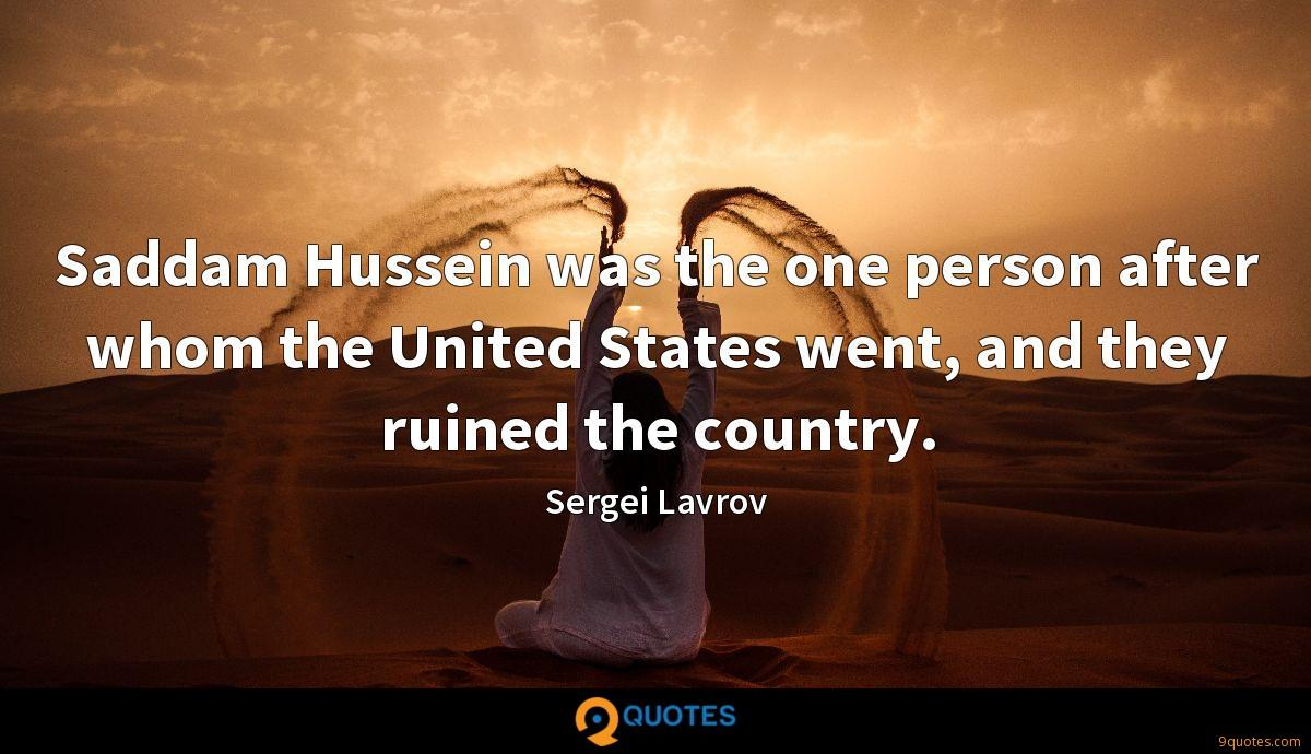 Saddam Hussein was the one person after whom the United States went, and they ruined the country.