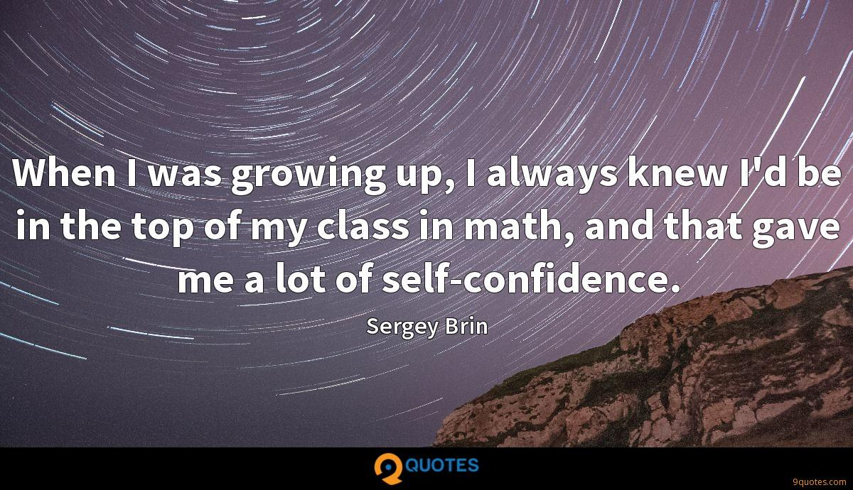 When I was growing up, I always knew I'd be in the top of my class in math, and that gave me a lot of self-confidence.