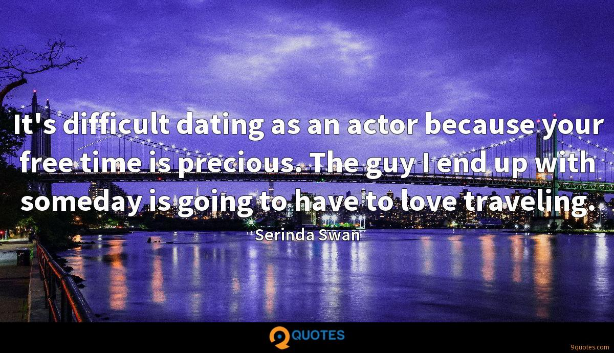 It's difficult dating as an actor because your free time is precious. The guy I end up with someday is going to have to love traveling.