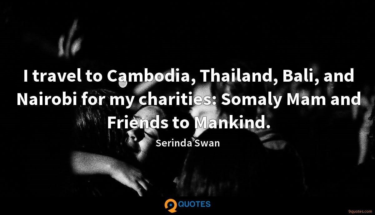 I travel to Cambodia, Thailand, Bali, and Nairobi for my charities: Somaly Mam and Friends to Mankind.