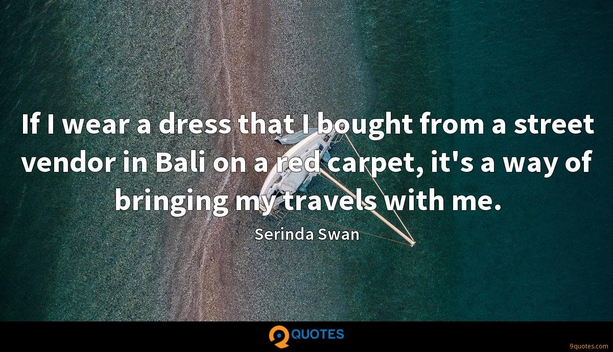 If I wear a dress that I bought from a street vendor in Bali on a red carpet, it's a way of bringing my travels with me.