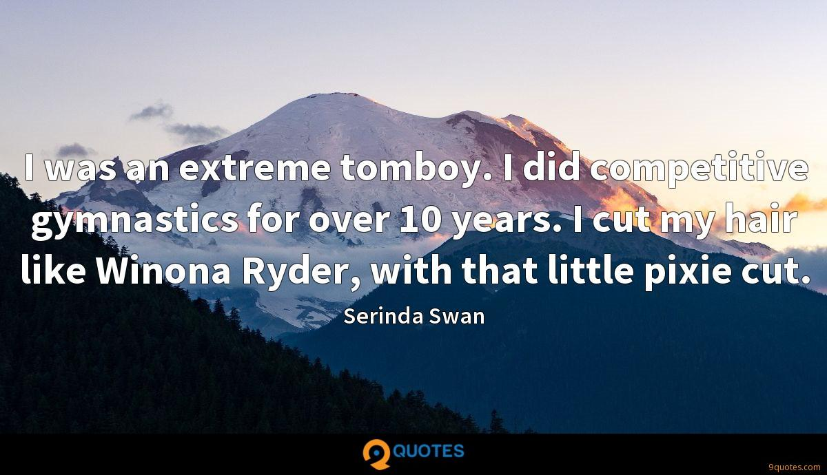I was an extreme tomboy. I did competitive gymnastics for over 10 years. I cut my hair like Winona Ryder, with that little pixie cut.