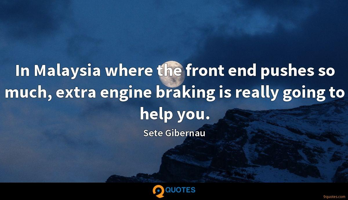 In Malaysia where the front end pushes so much, extra engine braking is really going to help you.