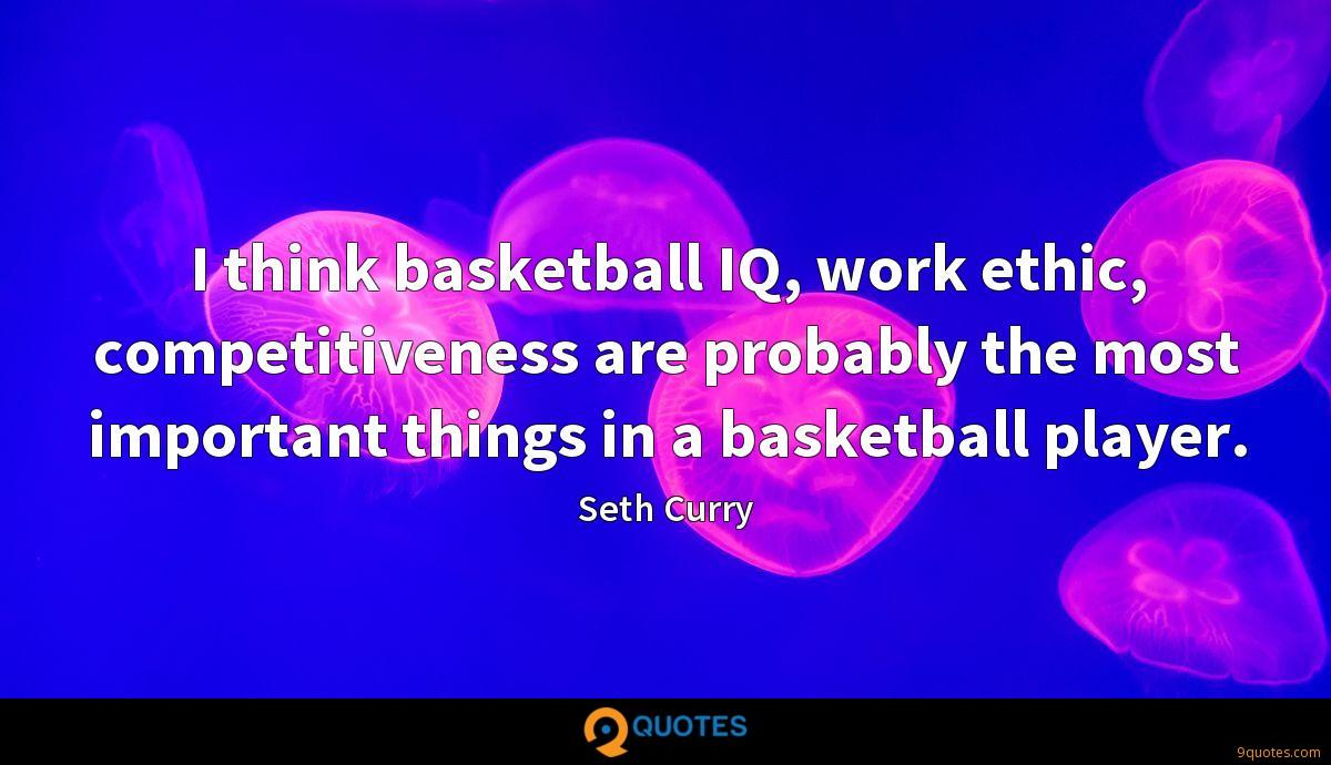 I think basketball IQ, work ethic, competitiveness are probably the most important things in a basketball player.