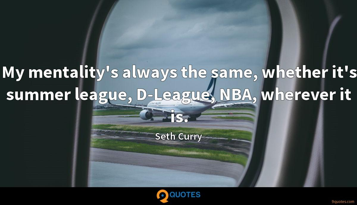 My mentality's always the same, whether it's summer league, D-League, NBA, wherever it is.