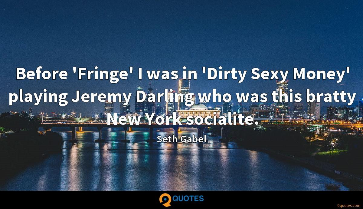 Before 'Fringe' I was in 'Dirty Sexy Money' playing Jeremy Darling who was this bratty New York socialite.