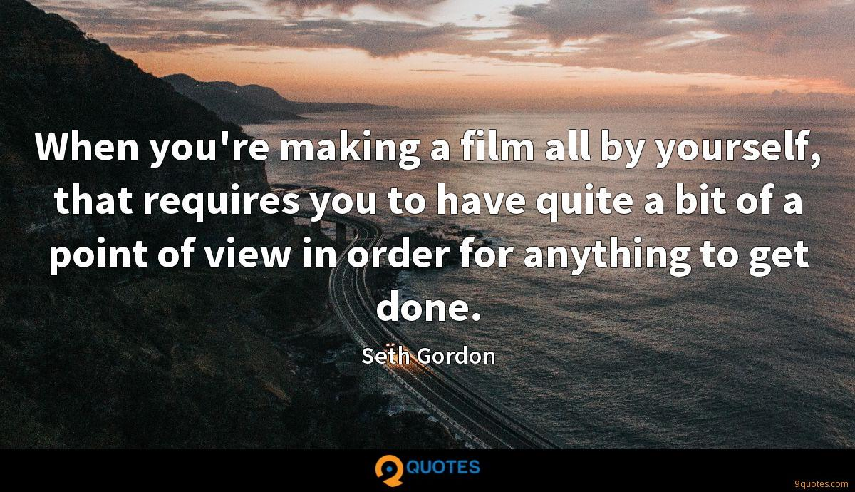 When you're making a film all by yourself, that requires you to have quite a bit of a point of view in order for anything to get done.
