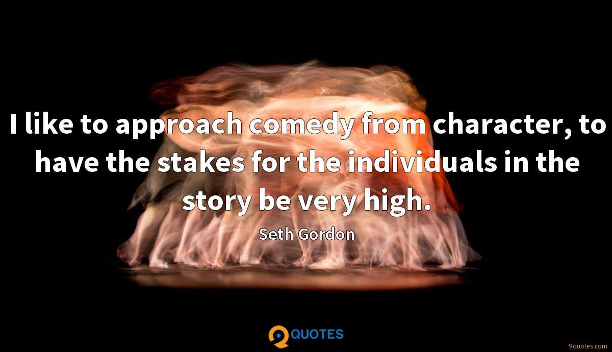 I like to approach comedy from character, to have the stakes for the individuals in the story be very high.