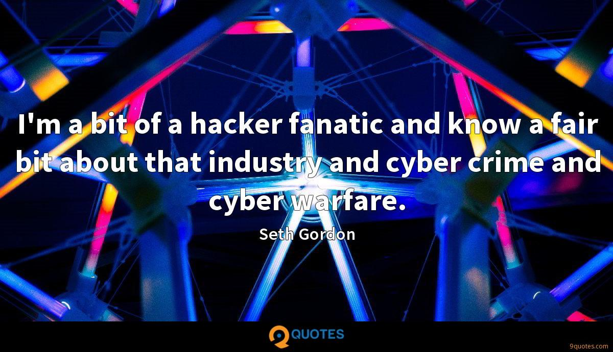I'm a bit of a hacker fanatic and know a fair bit about that industry and cyber crime and cyber warfare.