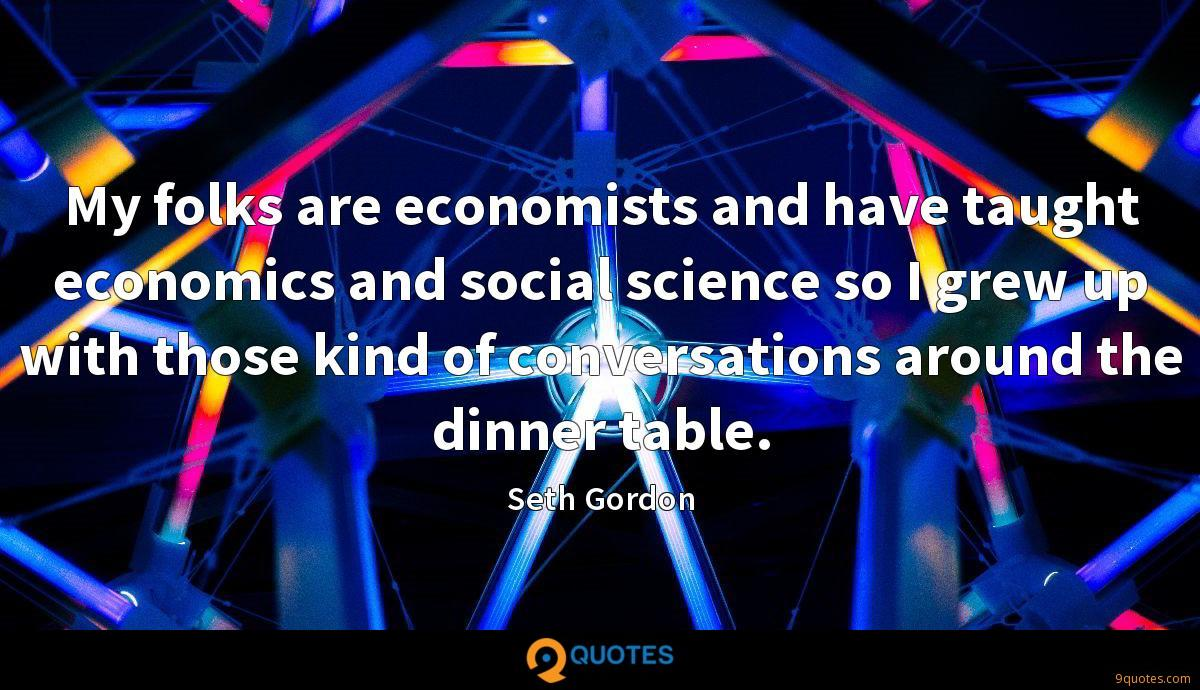 My folks are economists and have taught economics and social science so I grew up with those kind of conversations around the dinner table.