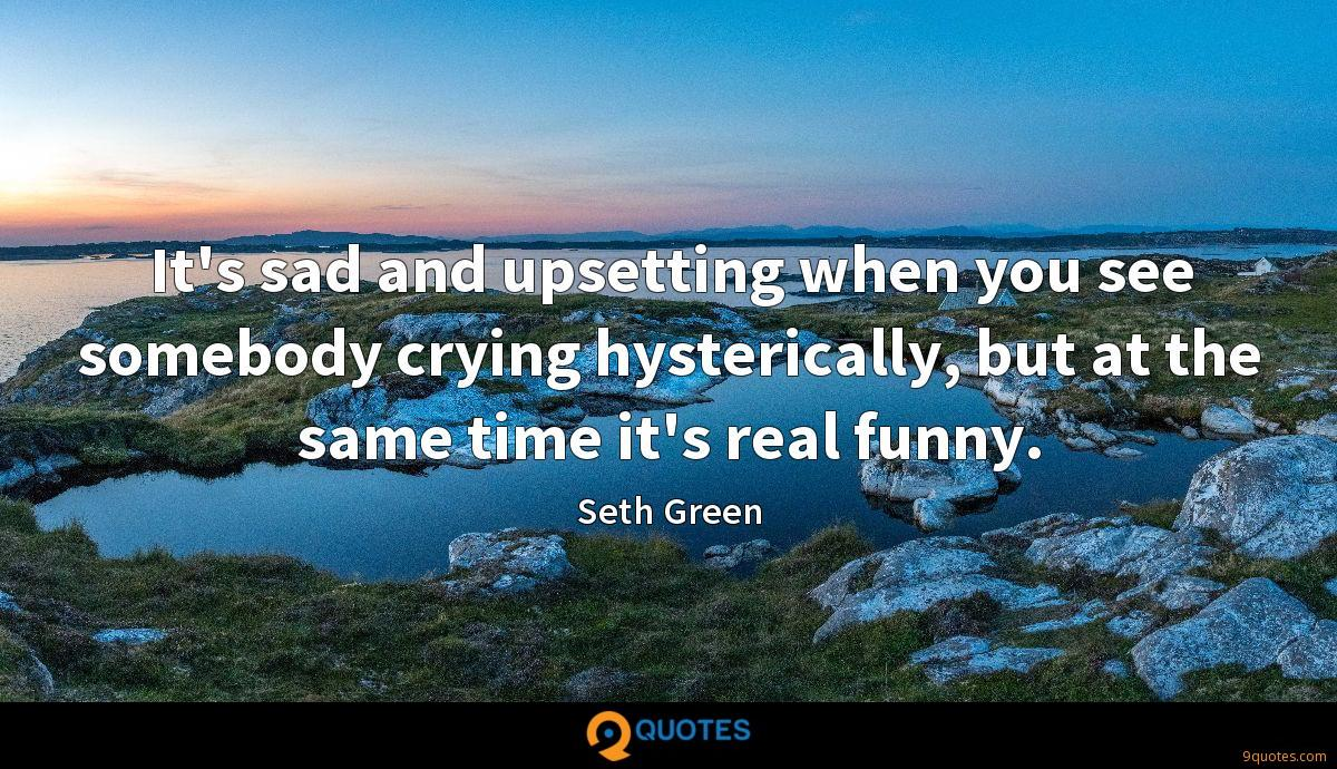 It's sad and upsetting when you see somebody crying hysterically, but at the same time it's real funny.