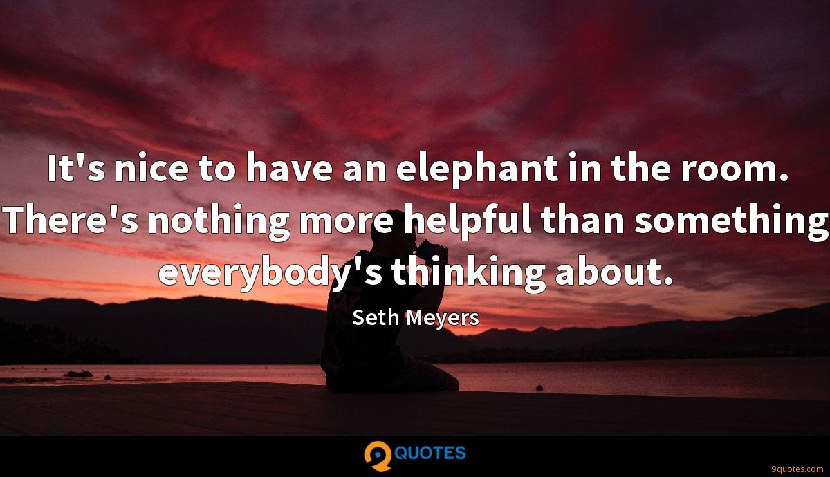 It's nice to have an elephant in the room. There's nothing more helpful than something everybody's thinking about.