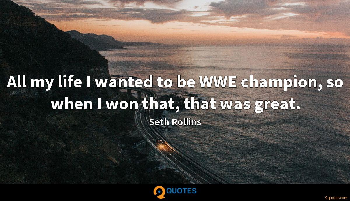 All my life I wanted to be WWE champion, so when I won that, that was great.