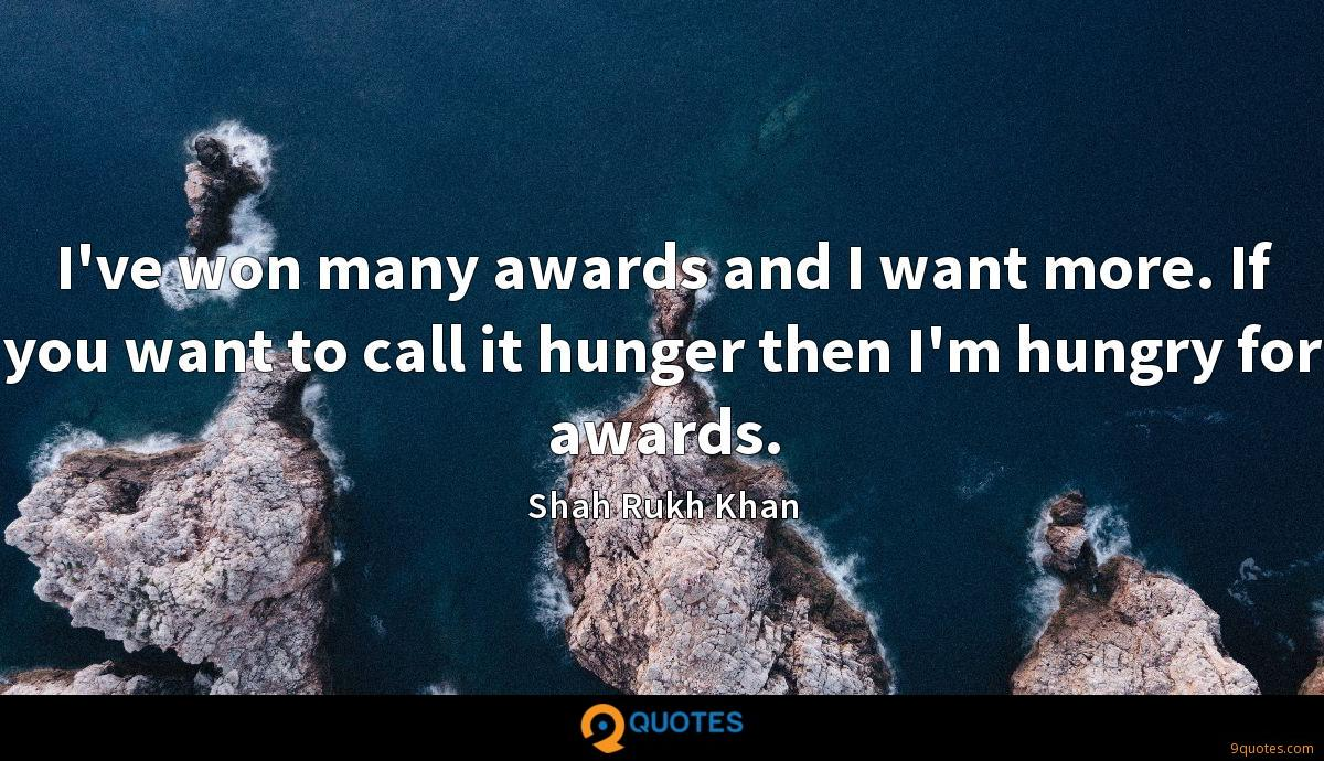 I've won many awards and I want more. If you want to call it hunger then I'm hungry for awards.