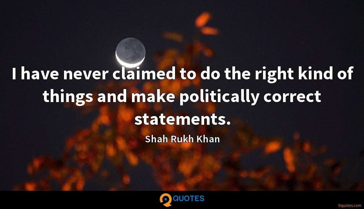 I have never claimed to do the right kind of things and make politically correct statements.