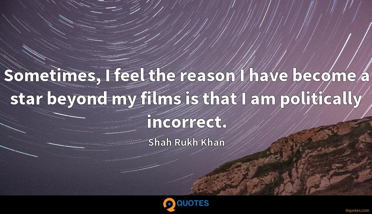 Sometimes, I feel the reason I have become a star beyond my films is that I am politically incorrect.