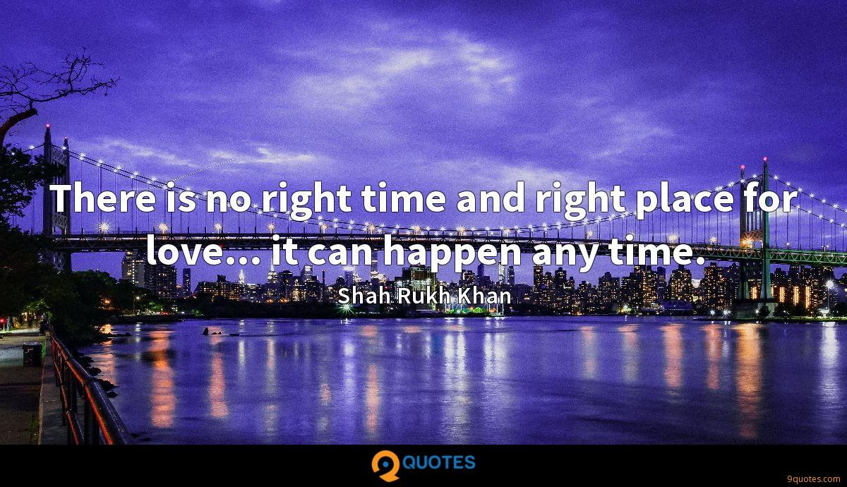 There is no right time and right place for love... it can happen any time.