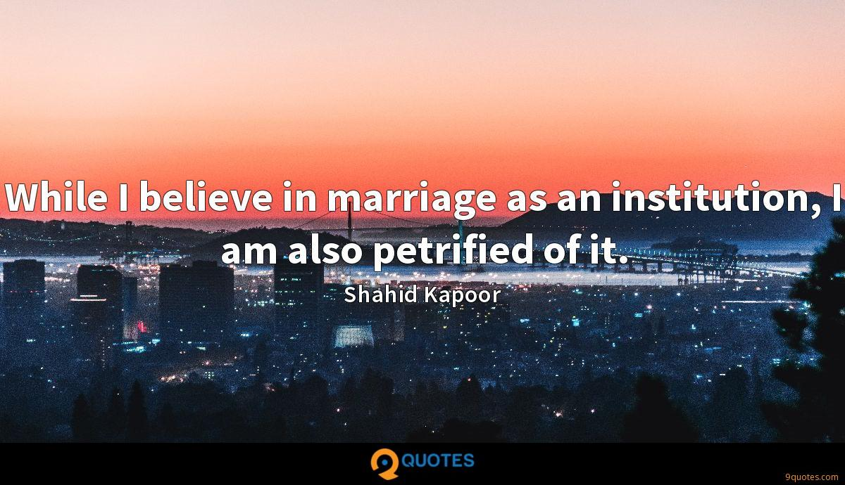 While I believe in marriage as an institution, I am also petrified of it.