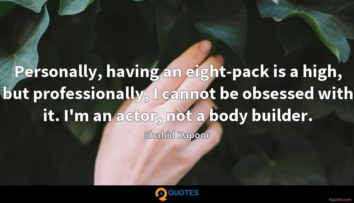 Personally, having an eight-pack is a high, but professionally, I cannot be obsessed with it. I'm an actor, not a body builder.