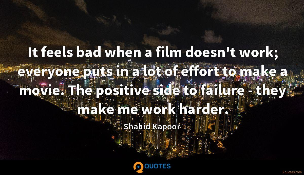 It feels bad when a film doesn't work; everyone puts in a lot of effort to make a movie. The positive side to failure - they make me work harder.
