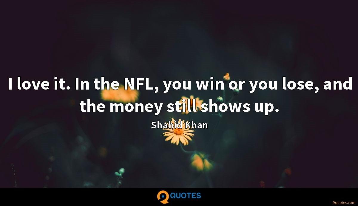 I love it. In the NFL, you win or you lose, and the money still shows up.