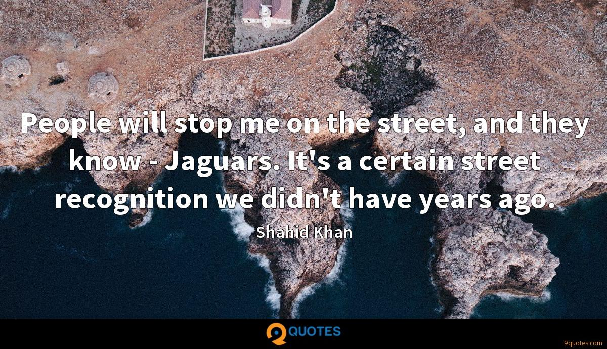 People will stop me on the street, and they know - Jaguars. It's a certain street recognition we didn't have years ago.