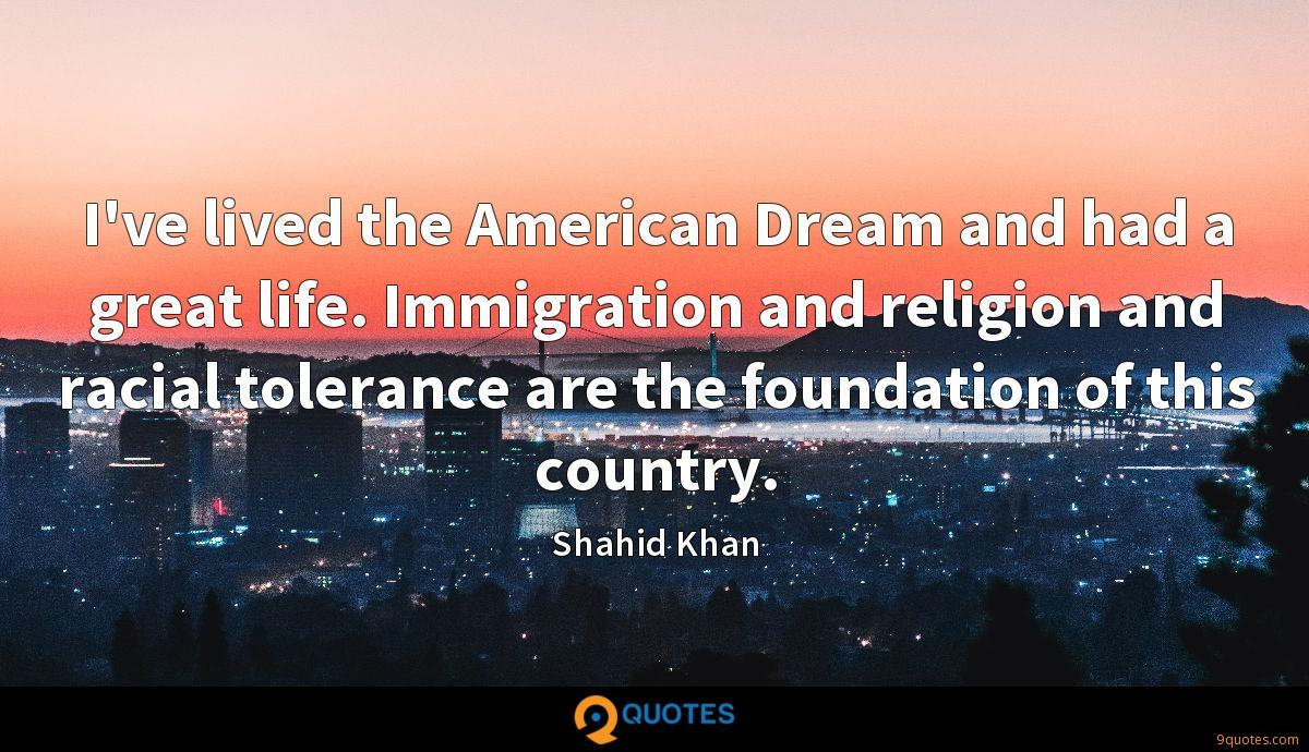 I've lived the American Dream and had a great life. Immigration and religion and racial tolerance are the foundation of this country.