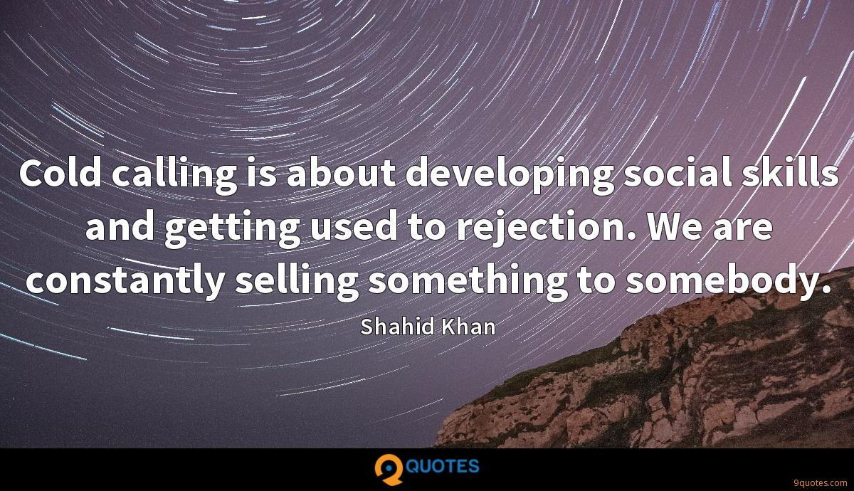 Cold calling is about developing social skills and getting used to rejection. We are constantly selling something to somebody.