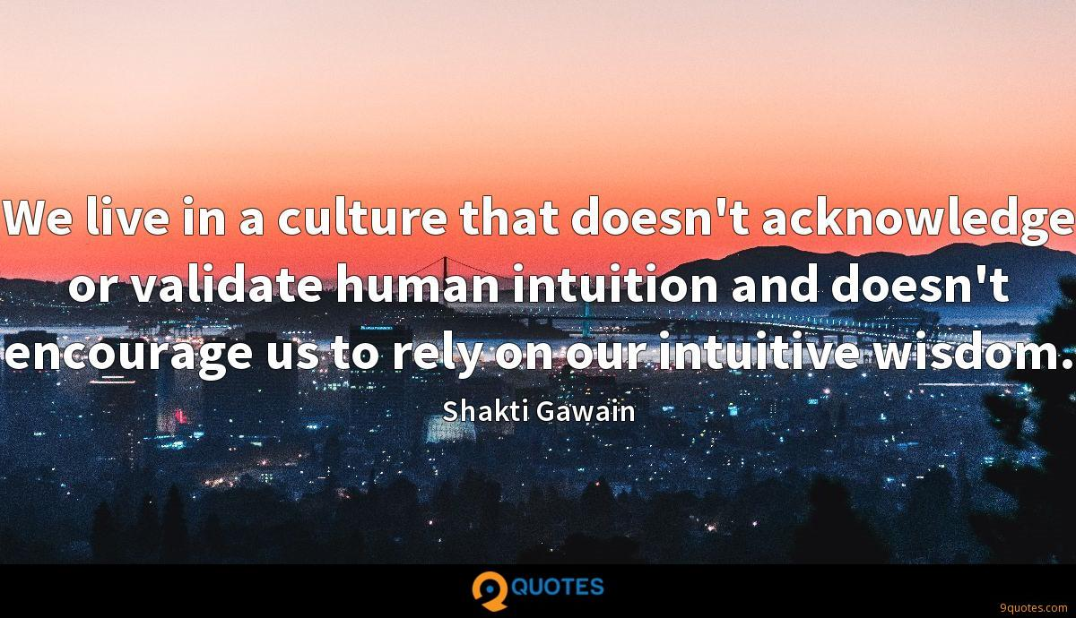 We live in a culture that doesn't acknowledge or validate human intuition and doesn't encourage us to rely on our intuitive wisdom.