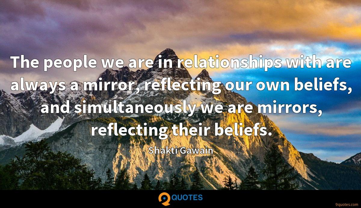 The people we are in relationships with are always a mirror, reflecting our own beliefs, and simultaneously we are mirrors, reflecting their beliefs.