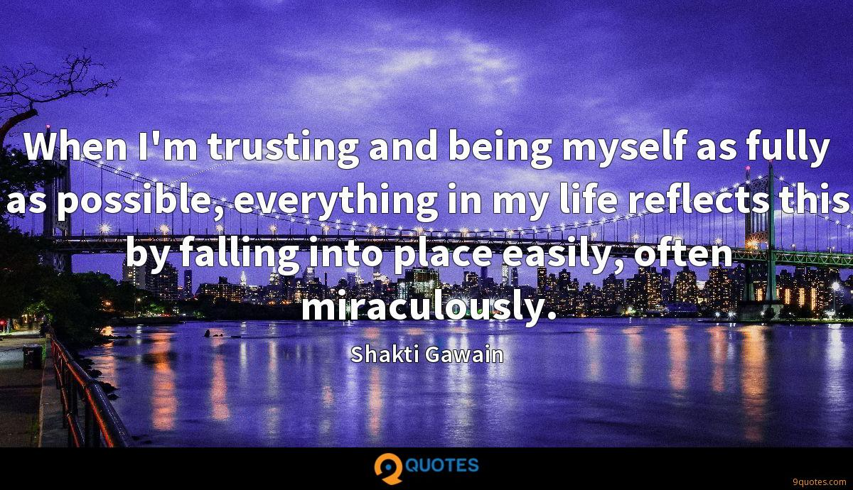 When I'm trusting and being myself as fully as possible, everything in my life reflects this by falling into place easily, often miraculously.