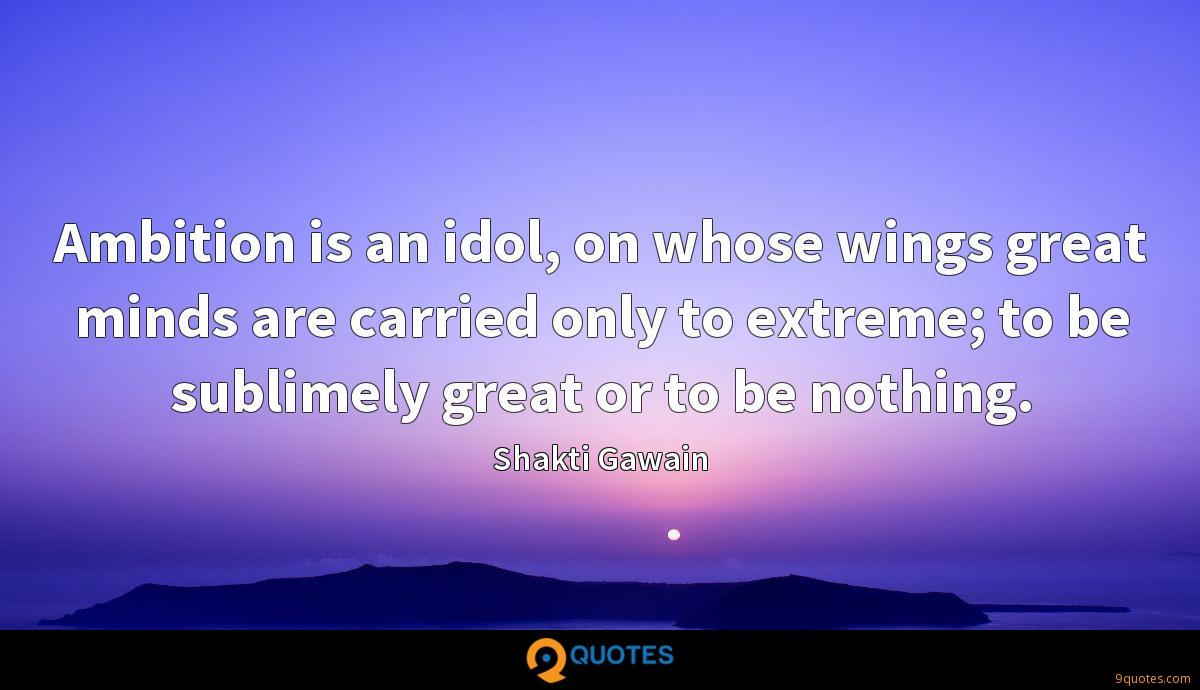 Ambition is an idol, on whose wings great minds are carried only to extreme; to be sublimely great or to be nothing.
