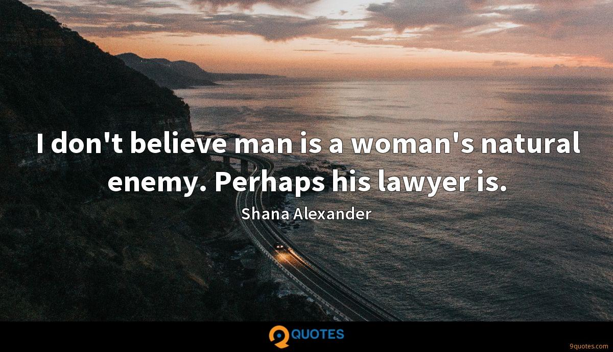 I don't believe man is a woman's natural enemy. Perhaps his lawyer is.