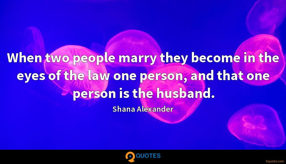 When two people marry they become in the eyes of the law one person, and that one person is the husband.