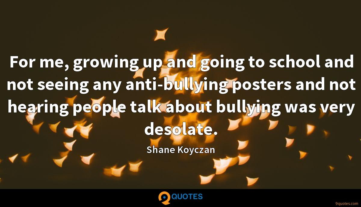 For me, growing up and going to school and not seeing any anti-bullying posters and not hearing people talk about bullying was very desolate.