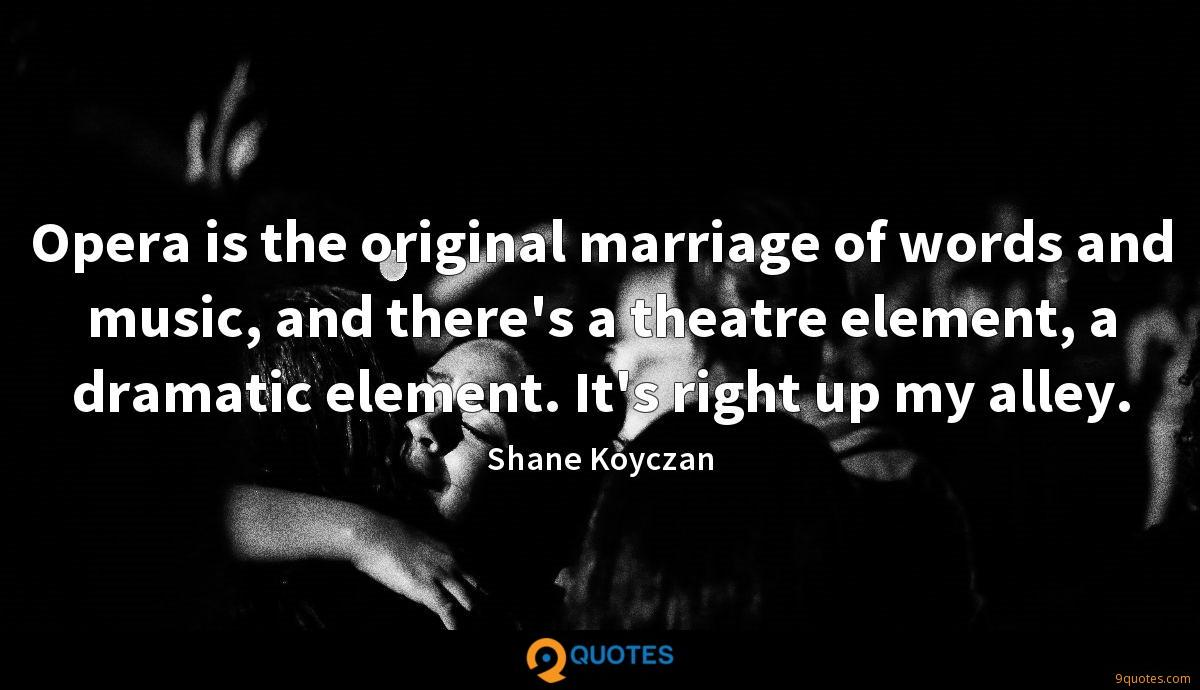 Opera is the original marriage of words and music, and there's a theatre element, a dramatic element. It's right up my alley.