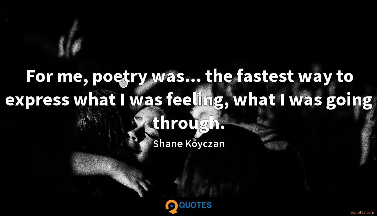For me, poetry was... the fastest way to express what I was feeling, what I was going through.