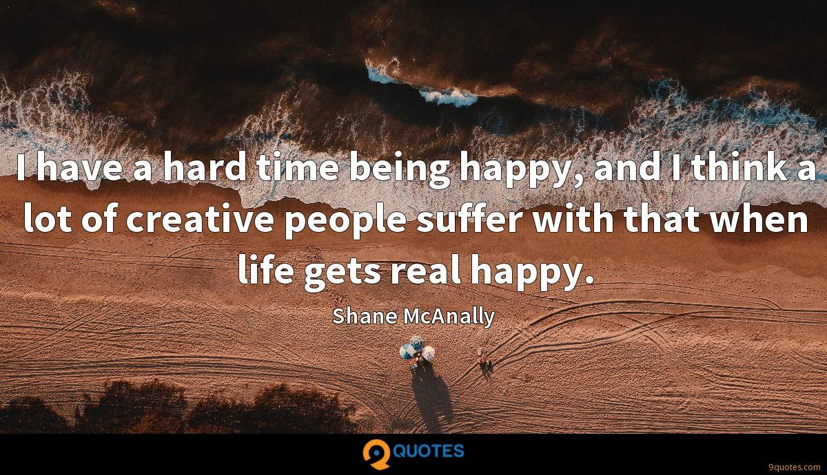 I have a hard time being happy, and I think a lot of creative people suffer with that when life gets real happy.
