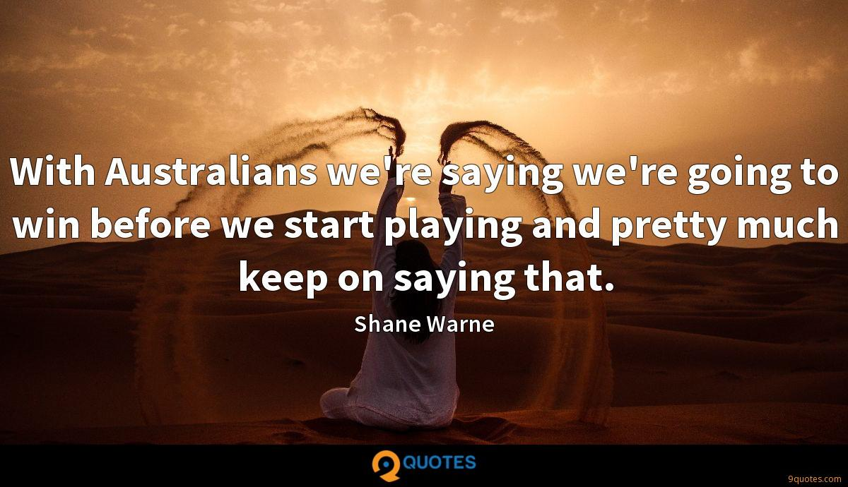 With Australians we're saying we're going to win before we start playing and pretty much keep on saying that.