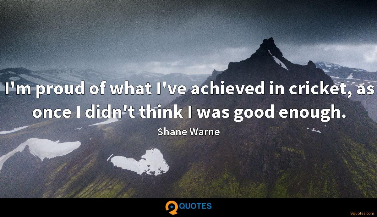 I'm proud of what I've achieved in cricket, as once I didn't think I was good enough.