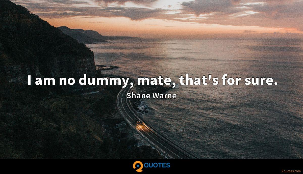 I am no dummy, mate, that's for sure.