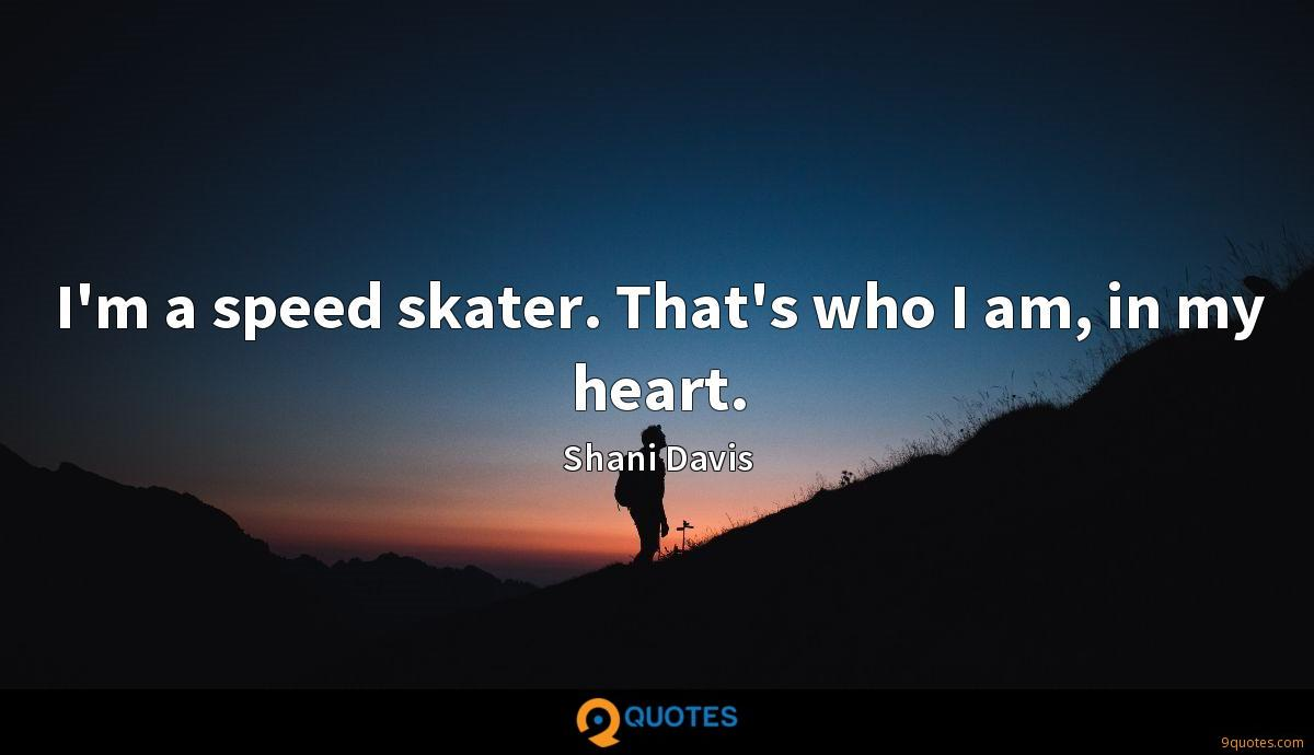 I'm a speed skater. That's who I am, in my heart.