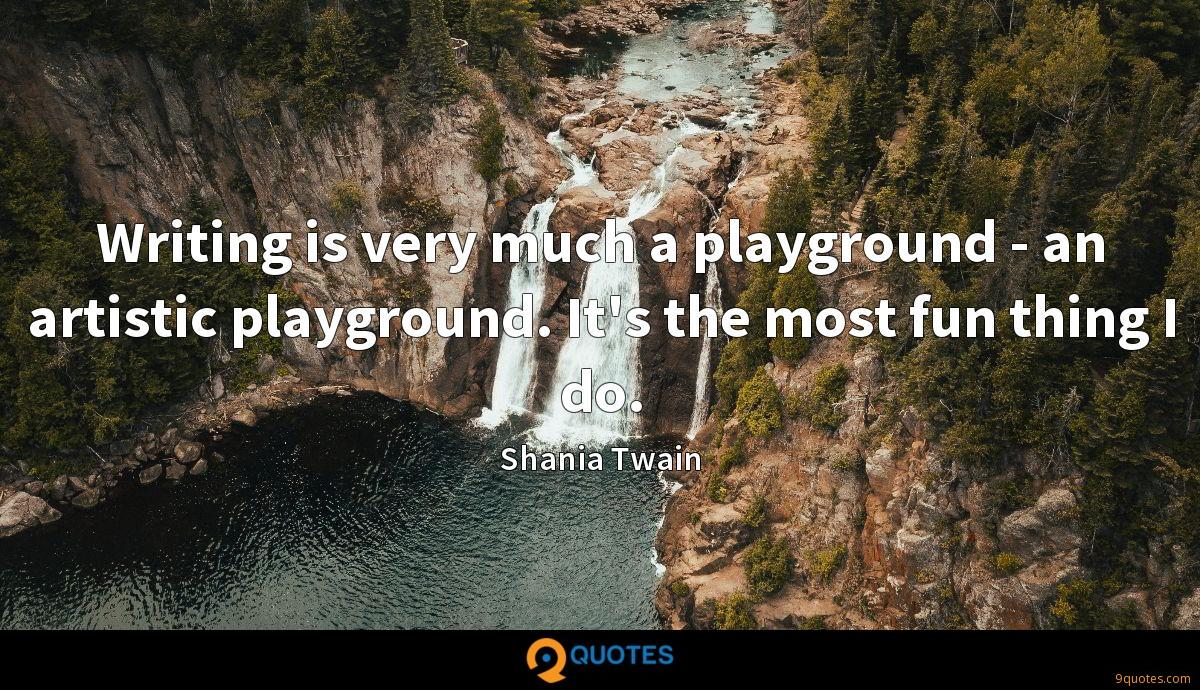 Writing is very much a playground - an artistic playground. It's the most fun thing I do.