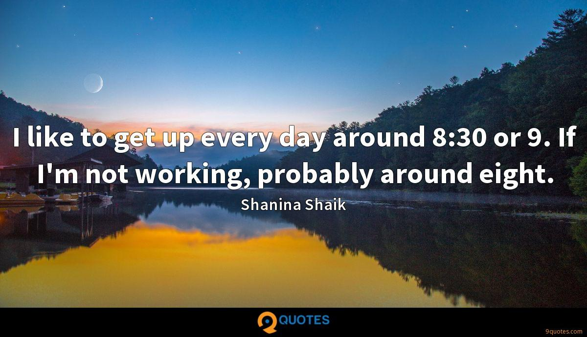 I like to get up every day around 8:30 or 9. If I'm not working, probably around eight.
