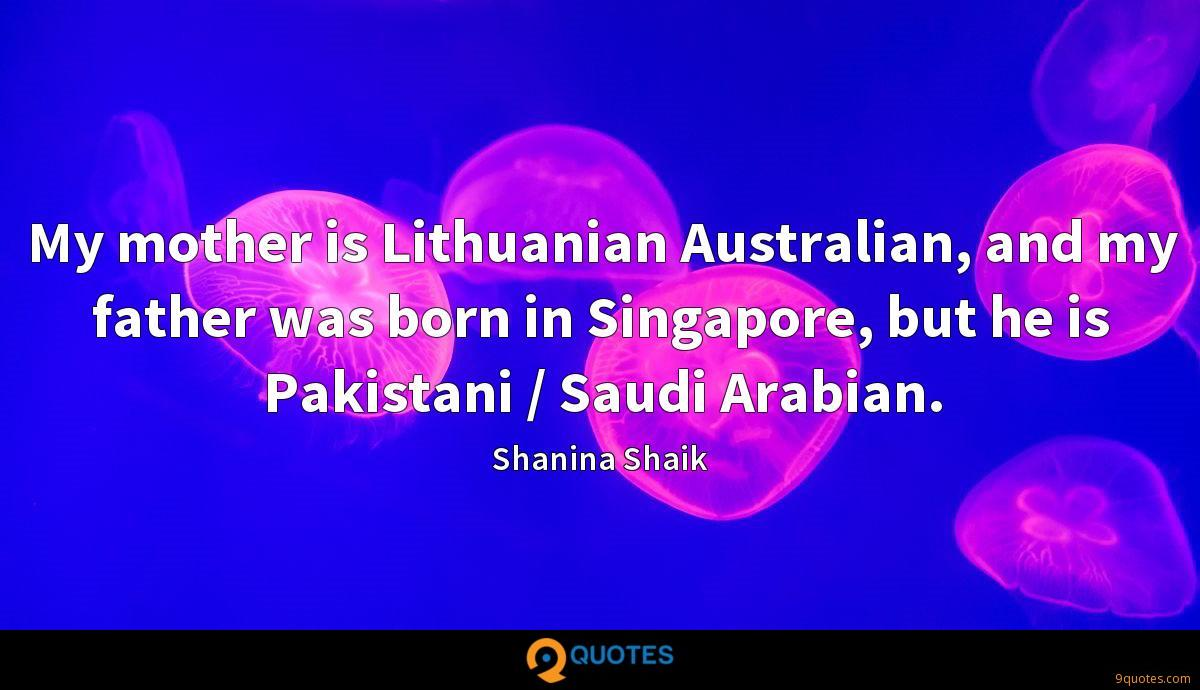My mother is Lithuanian Australian, and my father was born in Singapore, but he is Pakistani / Saudi Arabian.