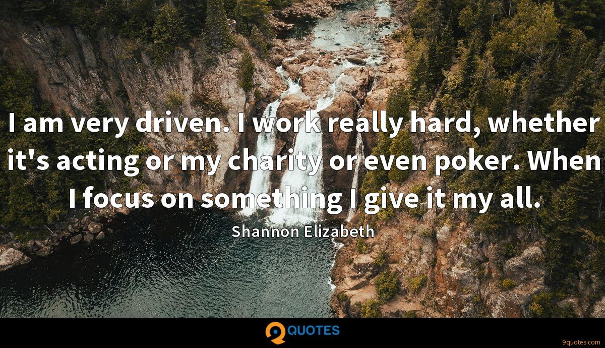 I am very driven. I work really hard, whether it's acting or my charity or even poker. When I focus on something I give it my all.