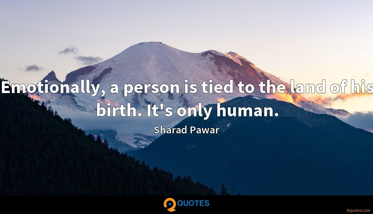 Emotionally, a person is tied to the land of his birth. It's only human.