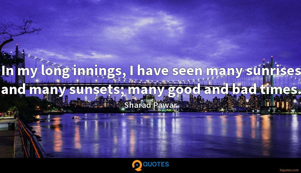In my long innings, I have seen many sunrises and many sunsets; many good and bad times.