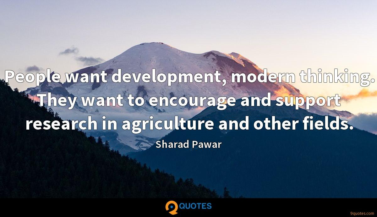 People want development, modern thinking. They want to encourage and support research in agriculture and other fields.