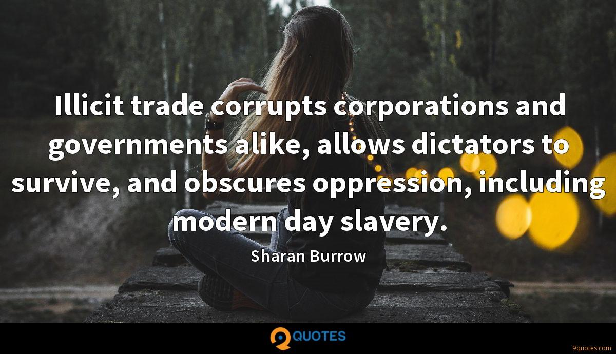 Illicit trade corrupts corporations and governments alike, allows dictators to survive, and obscures oppression, including modern day slavery.